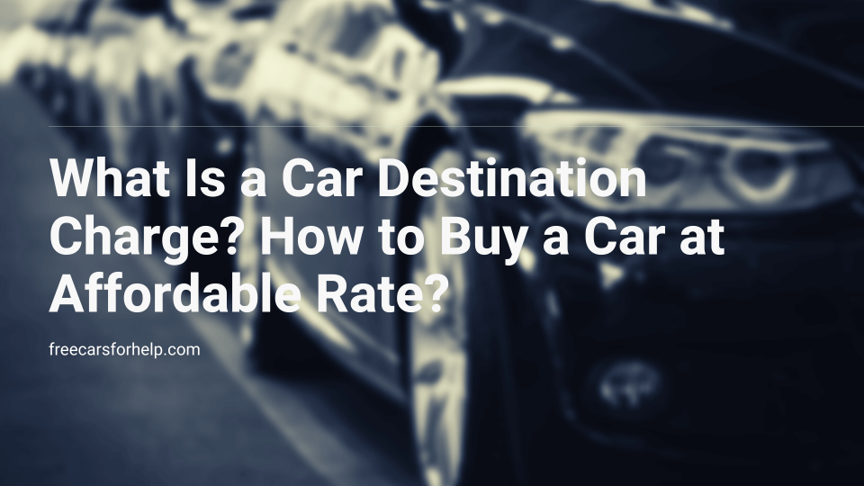 What Is a Car Destination Charge and How to Buy a Car at Affordable Rate